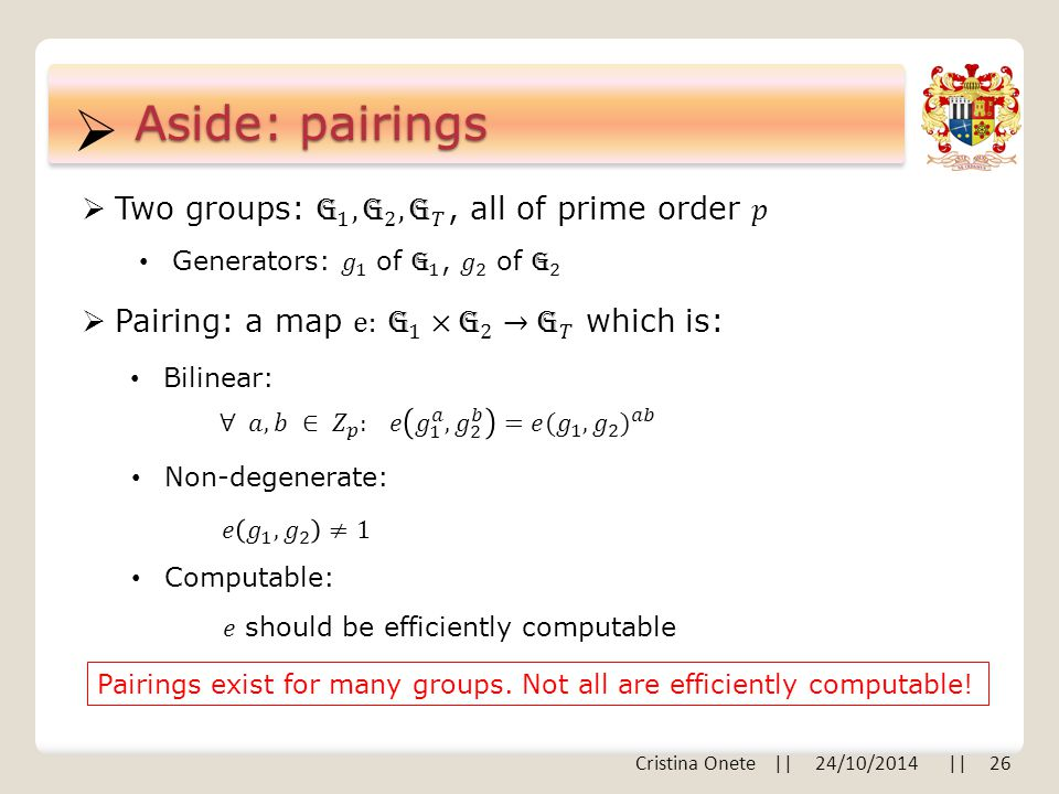  Aside: pairings Bilinear: Non-degenerate: Computable: Pairings exist for many groups.