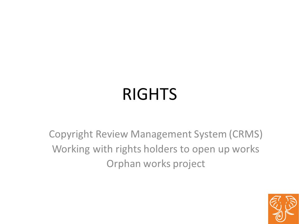 RIGHTS Copyright Review Management System (CRMS) Working with rights holders to open up works Orphan works project