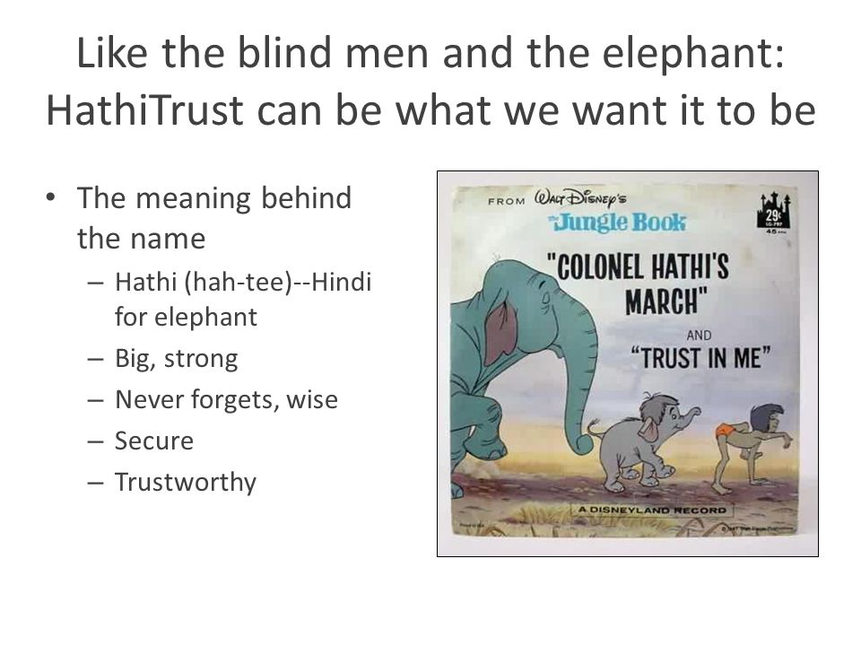 Like the blind men and the elephant: HathiTrust can be what we want it to be The meaning behind the name – Hathi (hah-tee)--Hindi for elephant – Big, strong – Never forgets, wise – Secure – Trustworthy