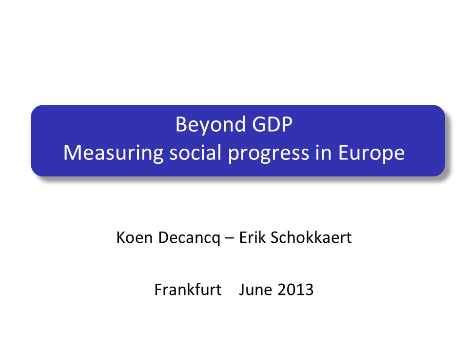 Beyond GDP Measuring social progress in Europe Koen Decancq – Erik Schokkaert Frankfurt June 2013