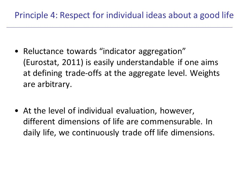 "Principle 4: Respect for individual ideas about a good life Reluctance towards ""indicator aggregation"" (Eurostat, 2011) is easily understandable if on"