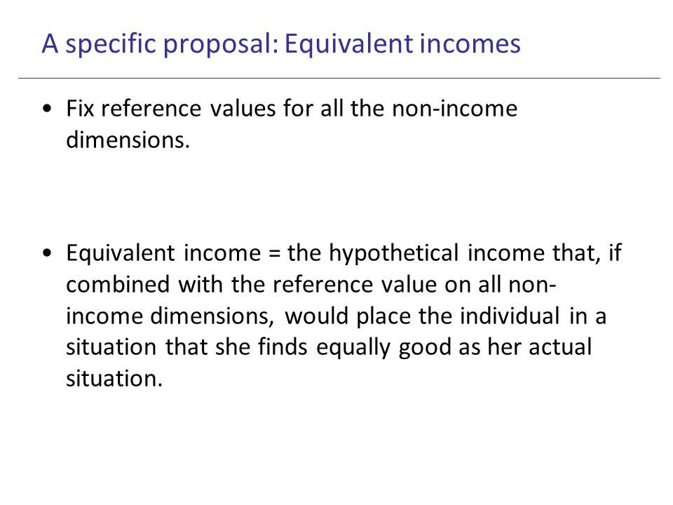 A specific proposal: Equivalent incomes Fix reference values for all the non-income dimensions. Equivalent income = the hypothetical income that, if c