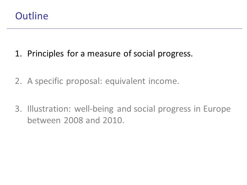 Outline 1.Principles for a measure of social progress. 2.A specific proposal: equivalent income. 3.Illustration: well-being and social progress in Eur