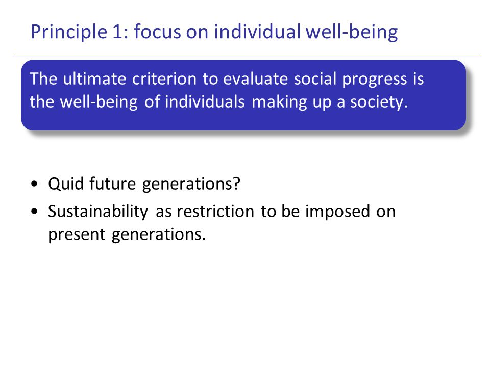 Principle 1: focus on individual well-being The ultimate criterion to evaluate social progress is the well-being of individuals making up a society. Q