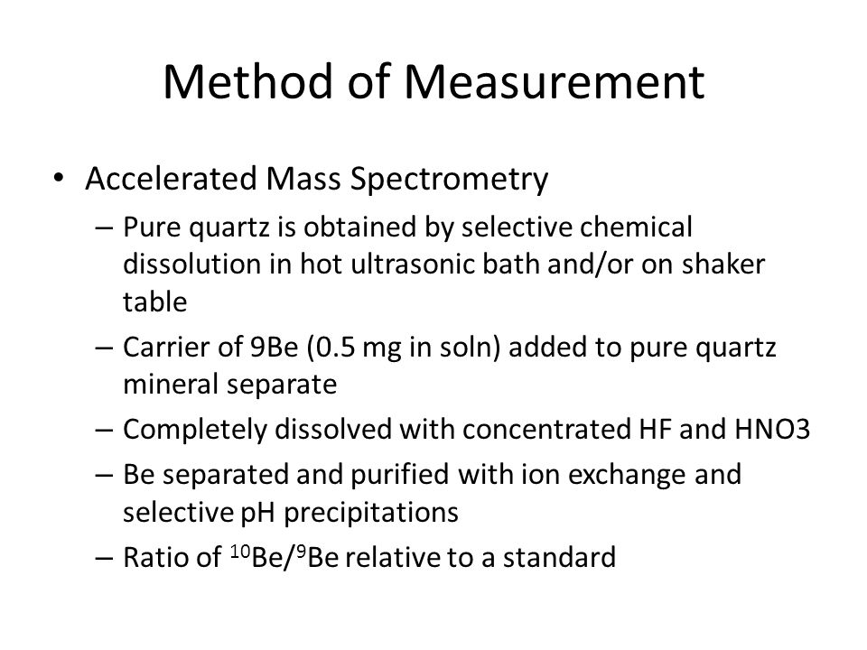 Method of Measurement Accelerated Mass Spectrometry – Pure quartz is obtained by selective chemical dissolution in hot ultrasonic bath and/or on shaker table – Carrier of 9Be (0.5 mg in soln) added to pure quartz mineral separate – Completely dissolved with concentrated HF and HNO3 – Be separated and purified with ion exchange and selective pH precipitations – Ratio of 10 Be/ 9 Be relative to a standard