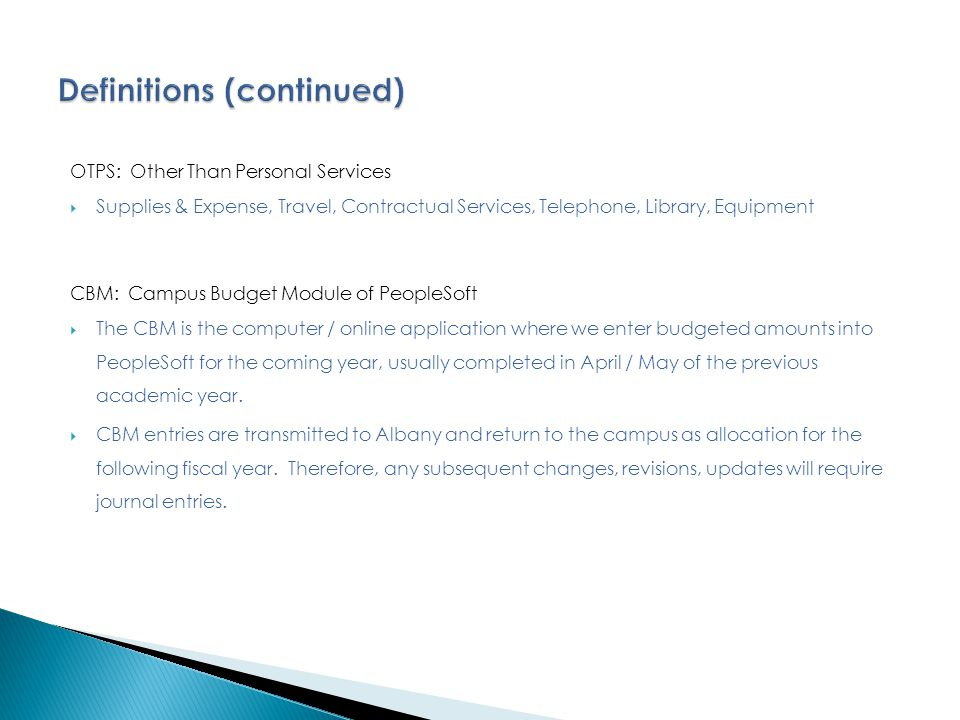 OTPS: Other Than Personal Services  Supplies & Expense, Travel, Contractual Services, Telephone, Library, Equipment CBM: Campus Budget Module of PeopleSoft  The CBM is the computer / online application where we enter budgeted amounts into PeopleSoft for the coming year, usually completed in April / May of the previous academic year.