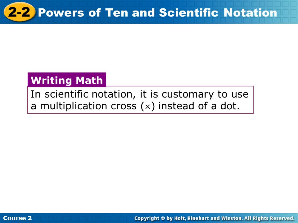 Course 2 2-2 Powers of Ten and Scientific Notation In scientific notation, it is customary to use a multiplication cross () instead of a dot.