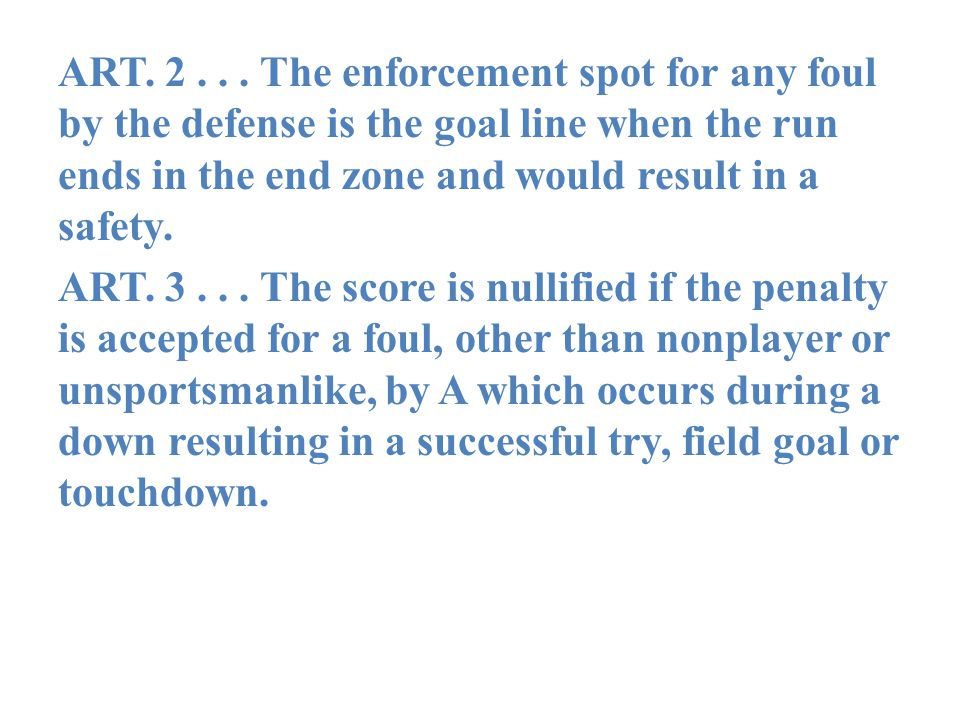 ART. 2... The enforcement spot for any foul by the defense is the goal line when the run ends in the end zone and would result in a safety. ART. 3...