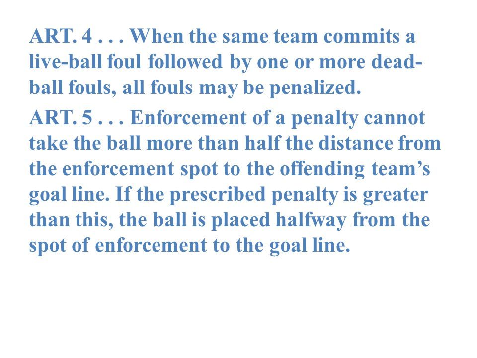 ART. 4... When the same team commits a live-ball foul followed by one or more dead- ball fouls, all fouls may be penalized. ART. 5... Enforcement of a