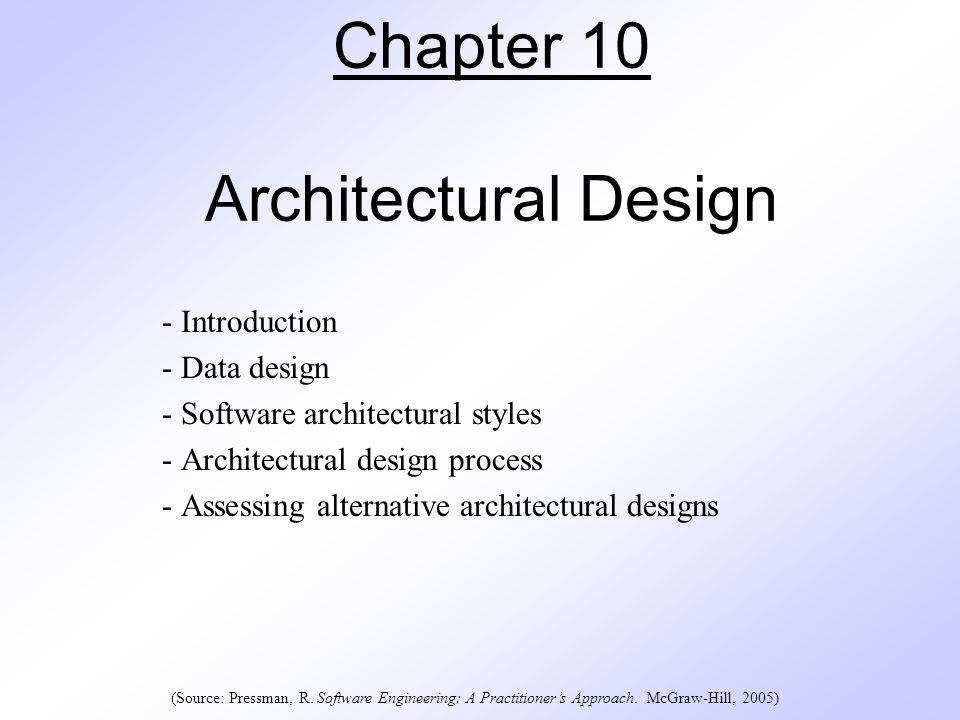 Chapter 10 Architectural Design - Introduction - Data design - Software architectural styles - Architectural design process - Assessing alternative architectural designs (Source: Pressman, R.
