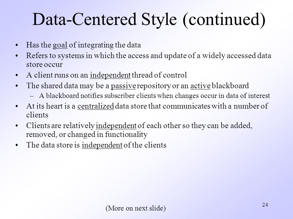 24 Data-Centered Style (continued) Has the goal of integrating the data Refers to systems in which the access and update of a widely accessed data store occur A client runs on an independent thread of control The shared data may be a passive repository or an active blackboard –A blackboard notifies subscriber clients when changes occur in data of interest At its heart is a centralized data store that communicates with a number of clients Clients are relatively independent of each other so they can be added, removed, or changed in functionality The data store is independent of the clients (More on next slide)