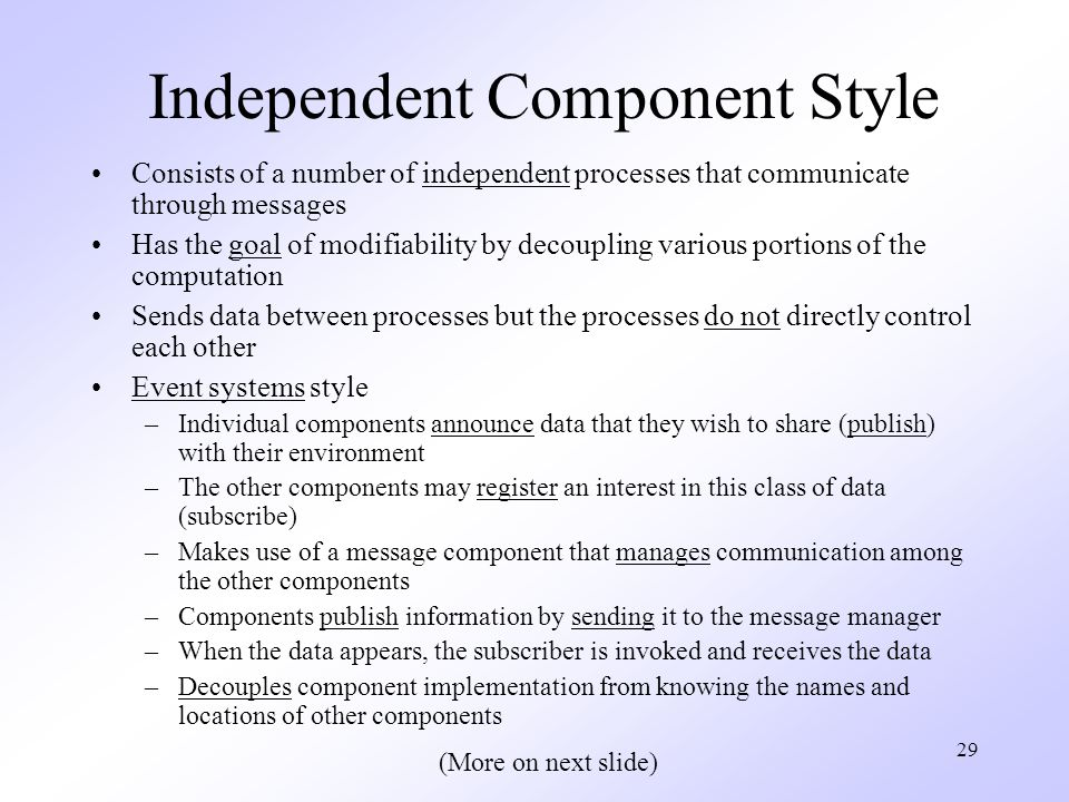 29 Independent Component Style Consists of a number of independent processes that communicate through messages Has the goal of modifiability by decoupling various portions of the computation Sends data between processes but the processes do not directly control each other Event systems style –Individual components announce data that they wish to share (publish) with their environment –The other components may register an interest in this class of data (subscribe) –Makes use of a message component that manages communication among the other components –Components publish information by sending it to the message manager –When the data appears, the subscriber is invoked and receives the data –Decouples component implementation from knowing the names and locations of other components (More on next slide)