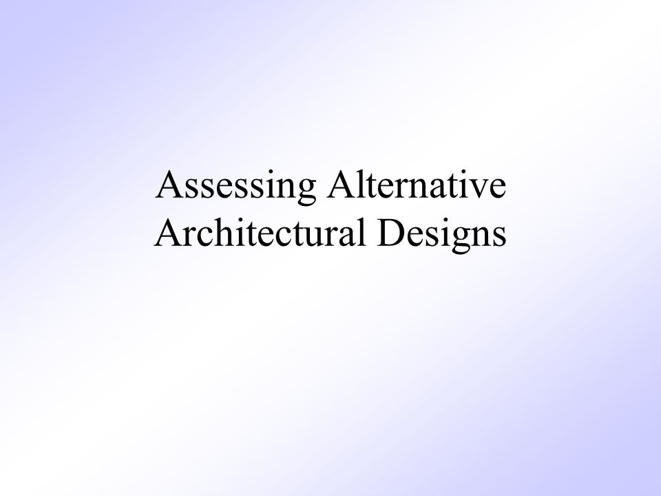 Assessing Alternative Architectural Designs