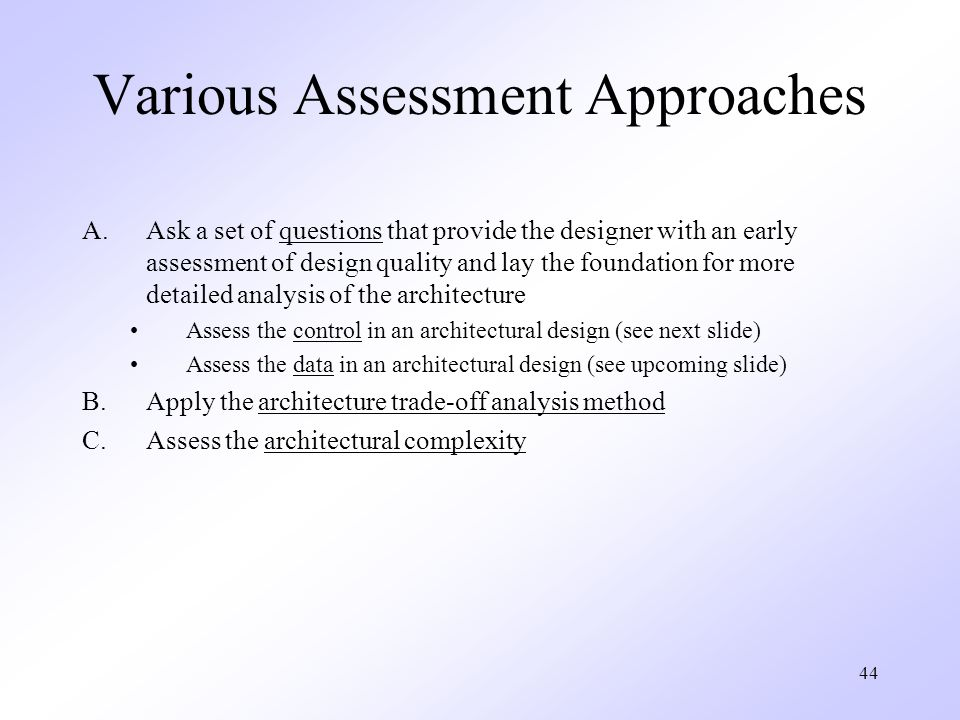 44 Various Assessment Approaches A.Ask a set of questions that provide the designer with an early assessment of design quality and lay the foundation for more detailed analysis of the architecture Assess the control in an architectural design (see next slide) Assess the data in an architectural design (see upcoming slide) B.Apply the architecture trade-off analysis method C.Assess the architectural complexity