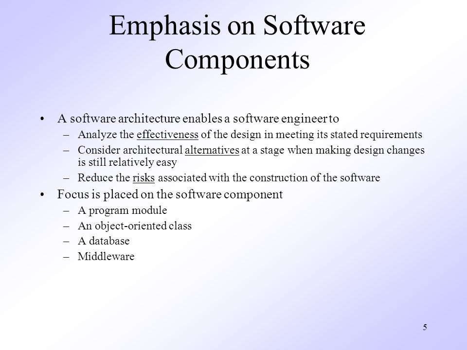 5 Emphasis on Software Components A software architecture enables a software engineer to –Analyze the effectiveness of the design in meeting its stated requirements –Consider architectural alternatives at a stage when making design changes is still relatively easy –Reduce the risks associated with the construction of the software Focus is placed on the software component –A program module –An object-oriented class –A database –Middleware