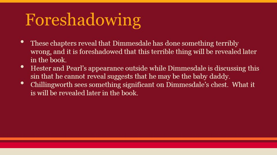 Foreshadowing These chapters reveal that Dimmesdale has done something terribly wrong, and it is foreshadowed that this terrible thing will be revealed later in the book.