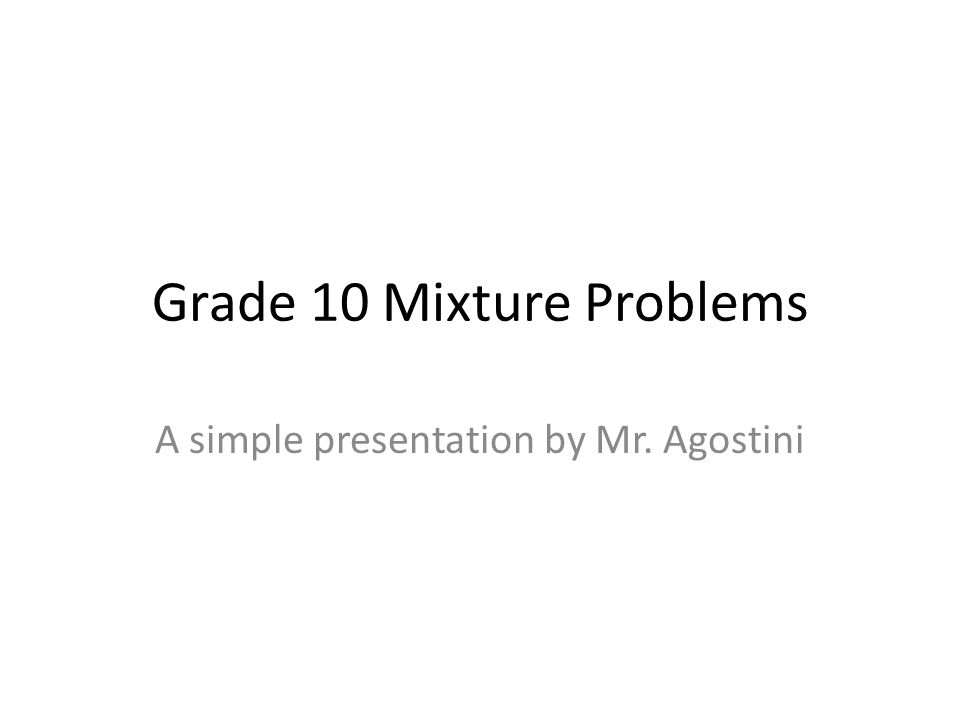 Grade 10 Mixture Problems A simple presentation by Mr. Agostini