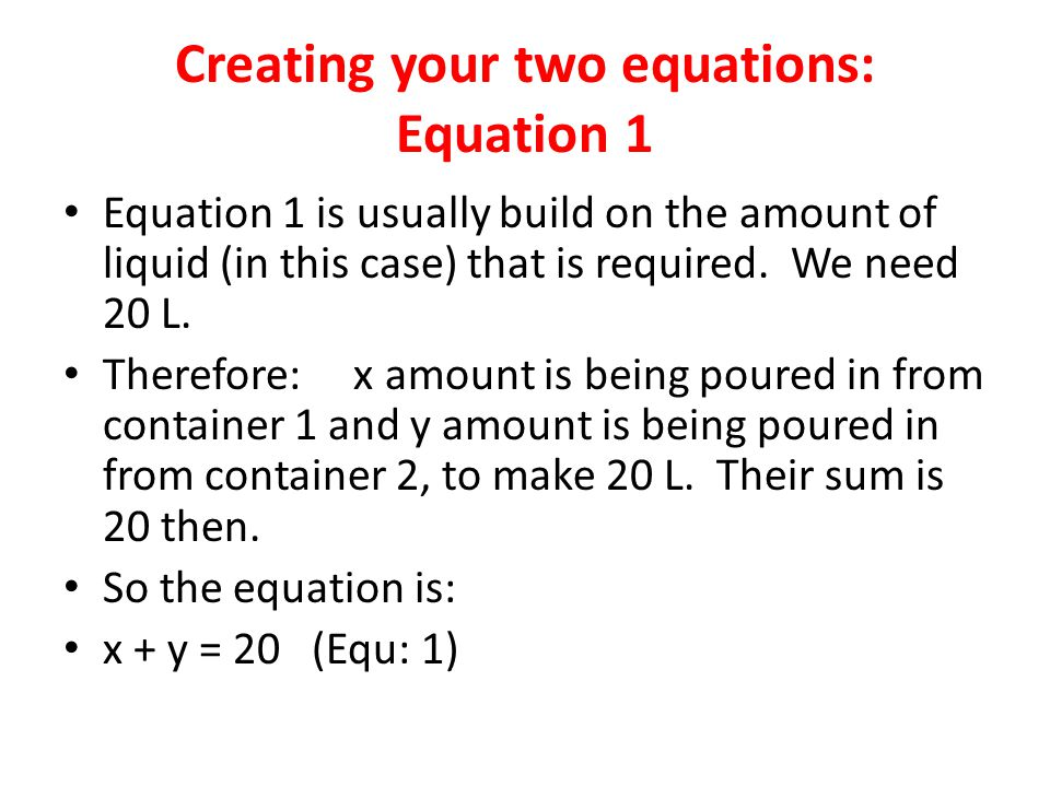 Creating your two equations: Equation 1 Equation 1 is usually build on the amount of liquid (in this case) that is required. We need 20 L. Therefore: