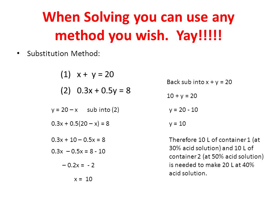 When Solving you can use any method you wish. Yay!!!!! Substitution Method: (1) x + y = 20 (2) 0.3x + 0.5y = 8 y = 20 – x sub into (2) 0.3x + 0.5(20 –
