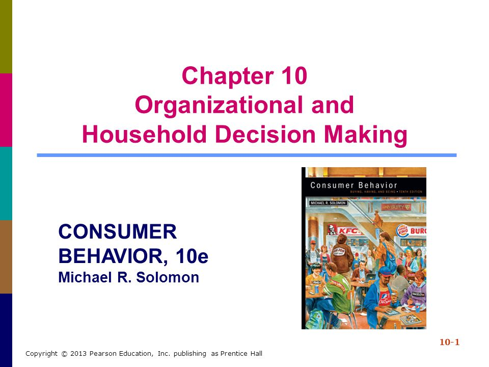 Chapter 10 Organizational and Household Decision Making 10-1 Copyright © 2013 Pearson Education, Inc. publishing as Prentice Hall CONSUMER BEHAVIOR, 1