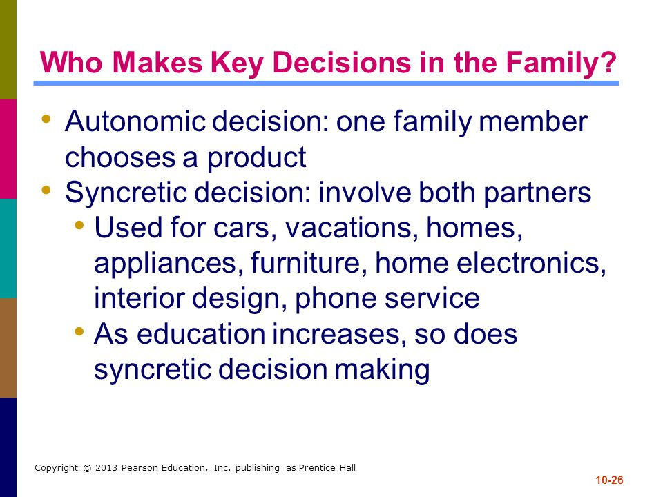 10-26 Copyright © 2013 Pearson Education, Inc. publishing as Prentice Hall Who Makes Key Decisions in the Family? Autonomic decision: one family membe