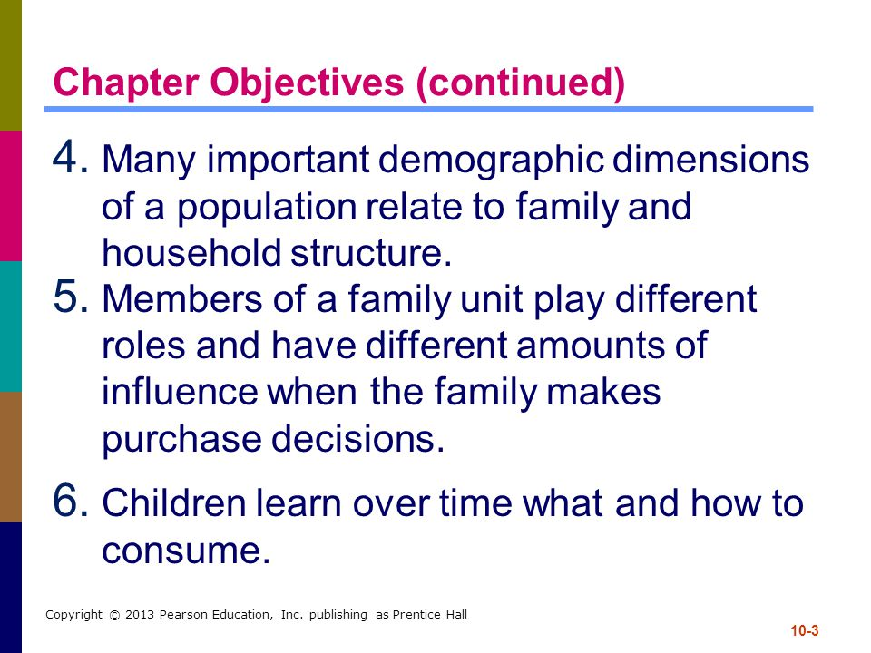 10-3 Copyright © 2013 Pearson Education, Inc. publishing as Prentice Hall Chapter Objectives (continued) 4. Many important demographic dimensions of a
