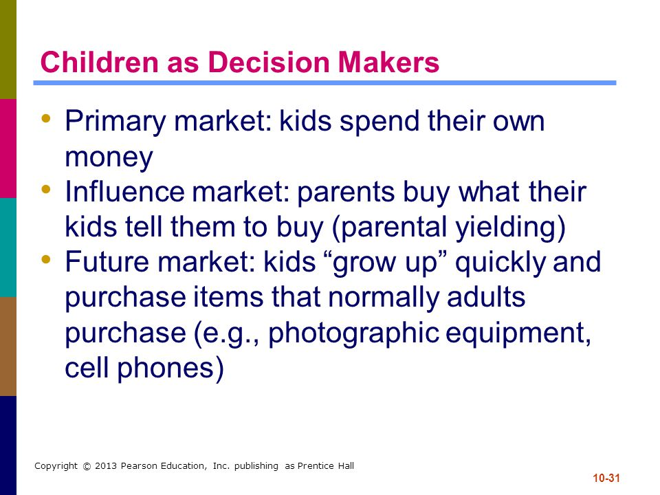 10-31 Copyright © 2013 Pearson Education, Inc. publishing as Prentice Hall Children as Decision Makers Primary market: kids spend their own money Infl