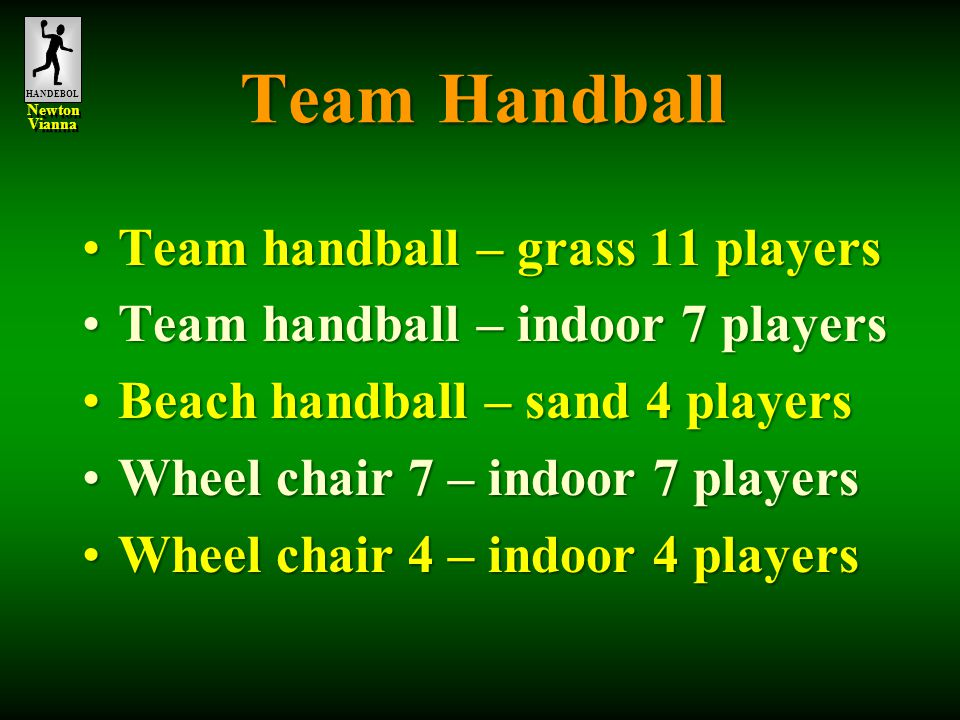 HANDEBOL Newton Vianna Newton Vianna Team Handball Team handball – grass 11 playersTeam handball – grass 11 players Team handball – indoor 7 playersTeam handball – indoor 7 players Beach handball – sand 4 playersBeach handball – sand 4 players Wheel chair 7 – indoor 7 playersWheel chair 7 – indoor 7 players Wheel chair 4 – indoor 4 playersWheel chair 4 – indoor 4 players