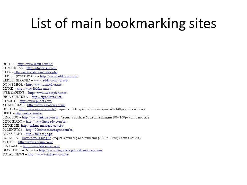 List of main bookmarking sites DIHITT – http://www.dihitt.com.br/ PT NOT Í CIAS – http://ptnoticias.com/ REC6 – http://rec6.via6.com/index.php REDDIT