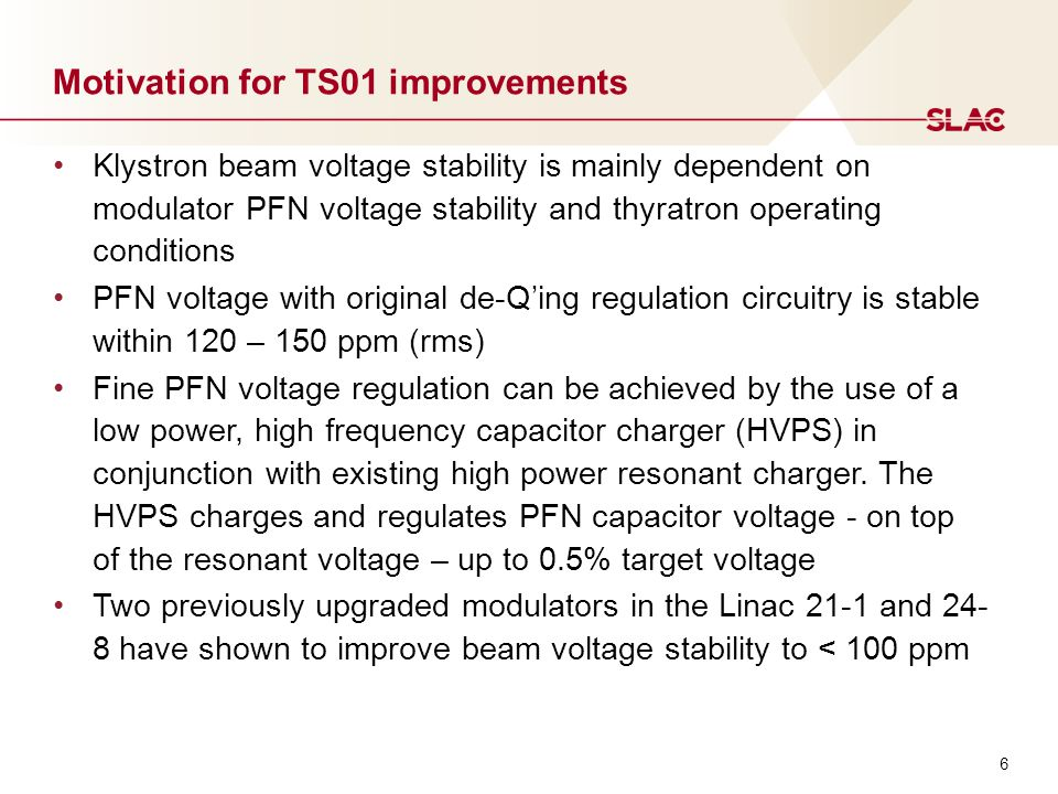 6 Motivation for TS01 improvements Klystron beam voltage stability is mainly dependent on modulator PFN voltage stability and thyratron operating conditions PFN voltage with original de-Q'ing regulation circuitry is stable within 120 – 150 ppm (rms) Fine PFN voltage regulation can be achieved by the use of a low power, high frequency capacitor charger (HVPS) in conjunction with existing high power resonant charger.