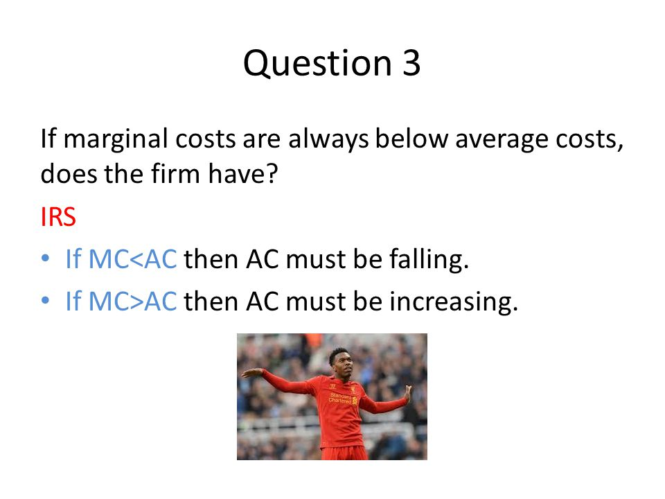Question 3 If marginal costs are always below average costs, does the firm have.