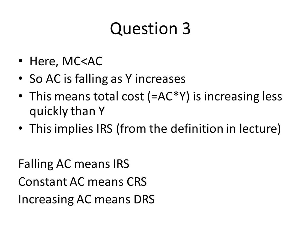 Question 3 Here, MC<AC So AC is falling as Y increases This means total cost (=AC*Y) is increasing less quickly than Y This implies IRS (from the definition in lecture) Falling AC means IRS Constant AC means CRS Increasing AC means DRS