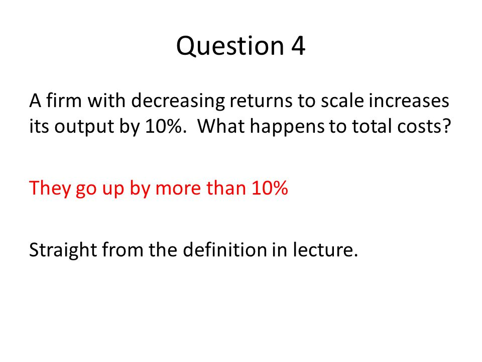 Question 4 A firm with decreasing returns to scale increases its output by 10%.