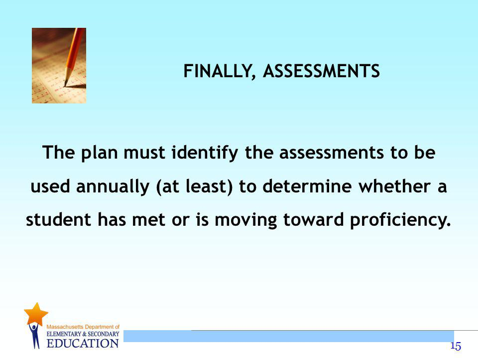 15 The plan must identify the assessments to be used annually (at least) to determine whether a student has met or is moving toward proficiency.