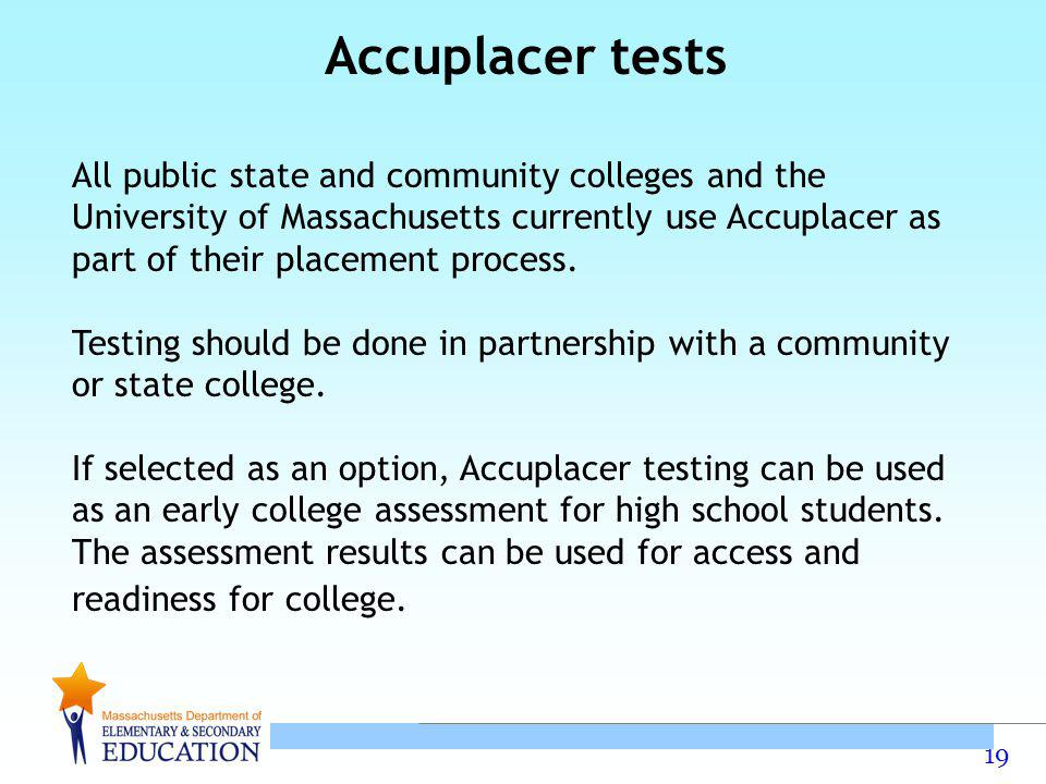 19 Accuplacer tests All public state and community colleges and the University of Massachusetts currently use Accuplacer as part of their placement process.