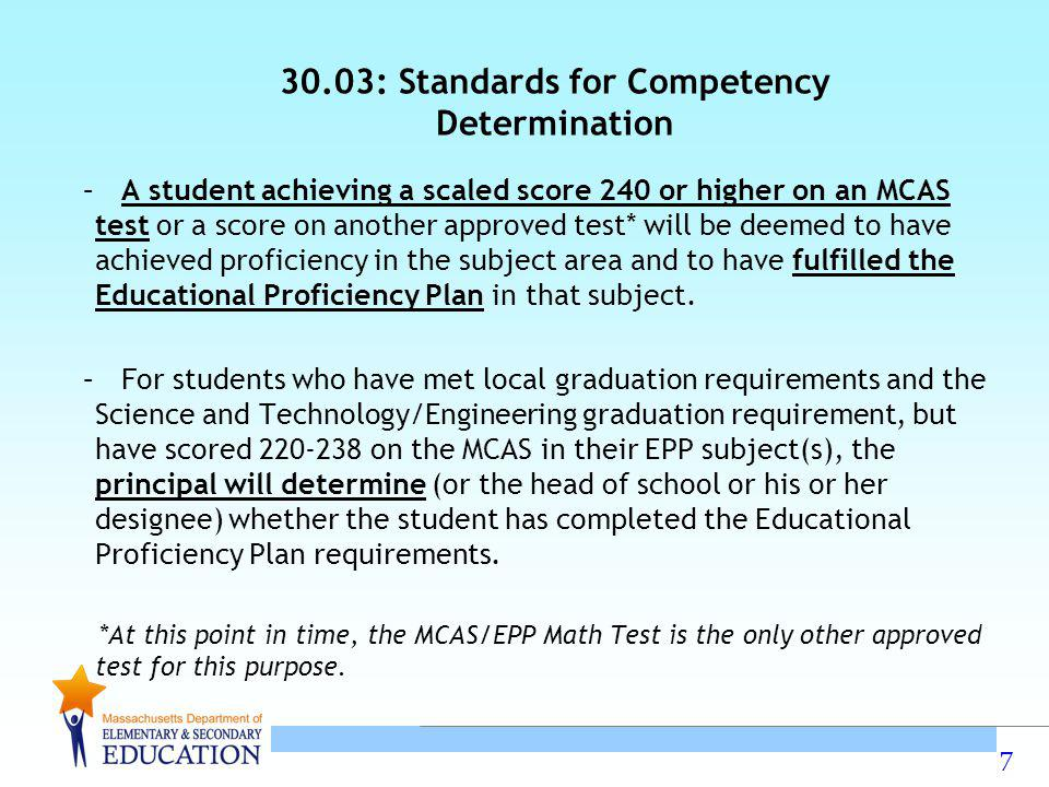 7 30.03: Standards for Competency Determination – A student achieving a scaled score 240 or higher on an MCAS test or a score on another approved test* will be deemed to have achieved proficiency in the subject area and to have fulfilled the Educational Proficiency Plan in that subject.