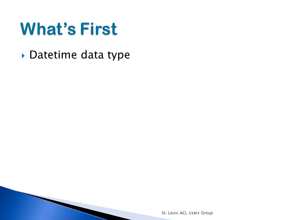  Datetime data type St. Louis ACL Users Group