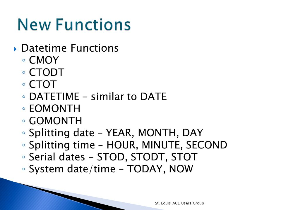  Datetime Functions ◦ CMOY ◦ CTODT ◦ CTOT ◦ DATETIME – similar to DATE ◦ EOMONTH ◦ GOMONTH ◦ Splitting date – YEAR, MONTH, DAY ◦ Splitting time – HOU