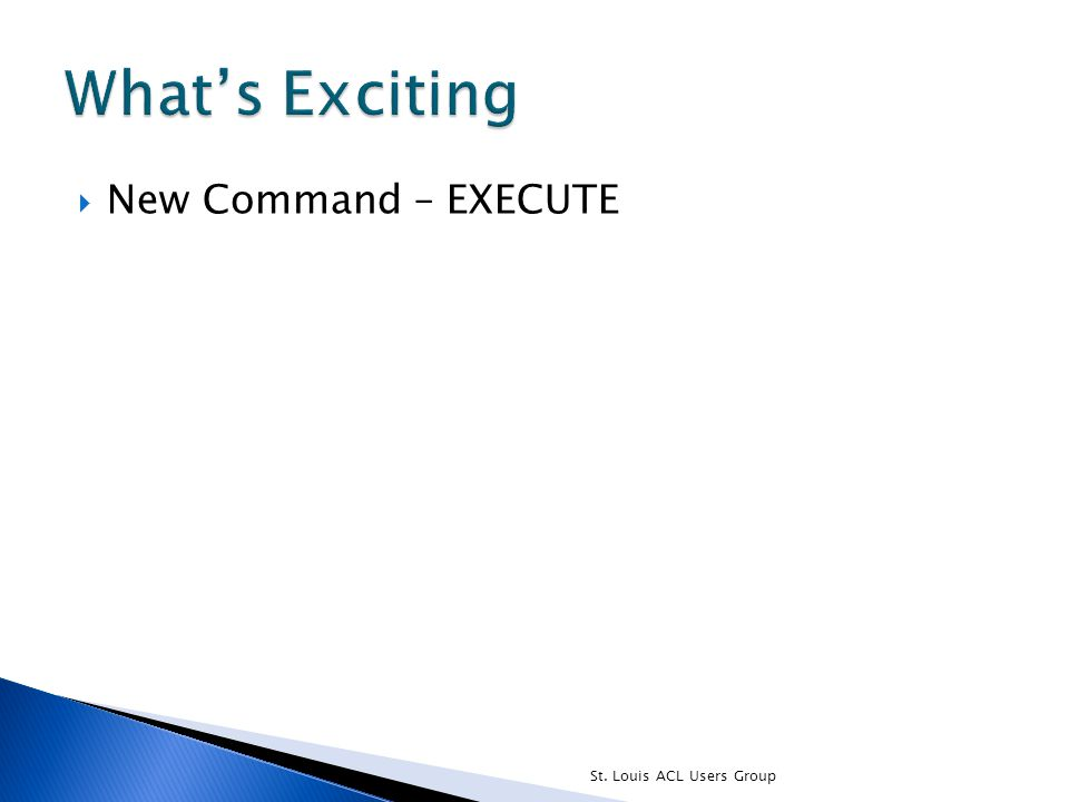  New Command – EXECUTE St. Louis ACL Users Group
