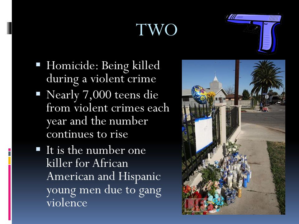 TWO  Homicide: Being killed during a violent crime  Nearly 7,000 teens die from violent crimes each year and the number continues to rise  It is th
