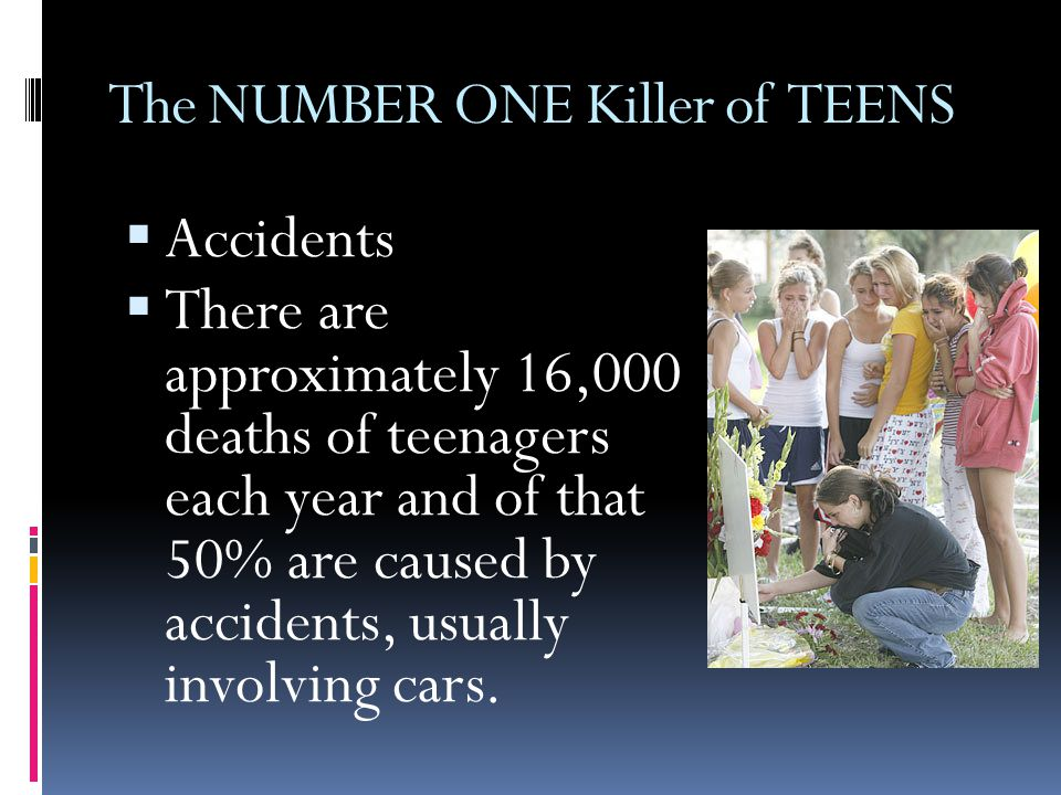 The NUMBER ONE Killer of TEENS  Accidents  There are approximately 16,000 deaths of teenagers each year and of that 50% are caused by accidents, usually involving cars.