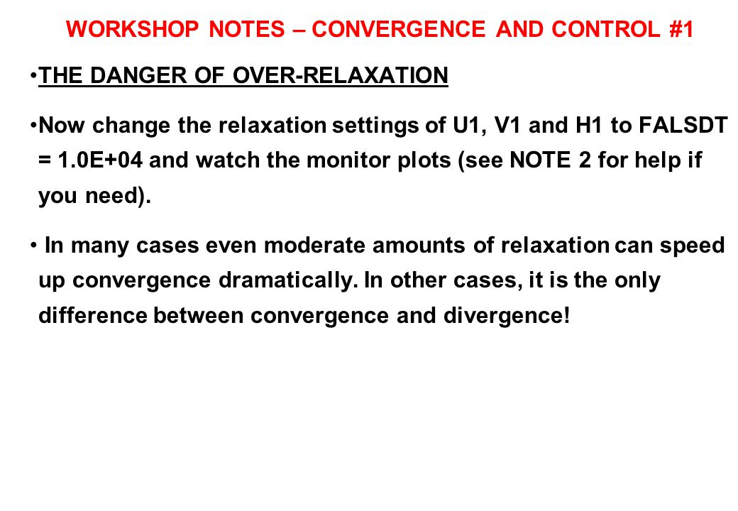 WORKSHOP NOTES – CONVERGENCE AND CONTROL #1 THE DANGER OF OVER-RELAXATION Now change the relaxation settings of U1, V1 and H1 to FALSDT = 1.0E+04 and