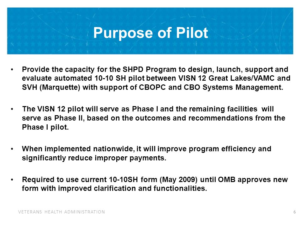 VETERANS HEALTH ADMINISTRATION Purpose of Pilot Provide the capacity for the SHPD Program to design, launch, support and evaluate automated 10-10 SH p