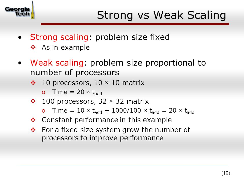 (10) Strong vs Weak Scaling Strong scaling: problem size fixed  As in example Weak scaling: problem size proportional to number of processors  10 processors, 10 × 10 matrix oTime = 20 × t add  100 processors, 32 × 32 matrix oTime = 10 × t add + 1000/100 × t add = 20 × t add  Constant performance in this example  For a fixed size system grow the number of processors to improve performance