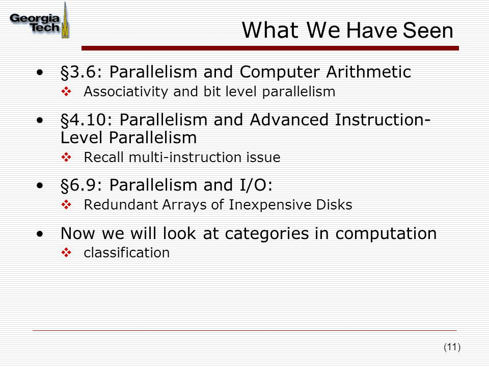 (11) What We Have Seen §3.6: Parallelism and Computer Arithmetic  Associativity and bit level parallelism §4.10: Parallelism and Advanced Instruction- Level Parallelism  Recall multi-instruction issue §6.9: Parallelism and I/O:  Redundant Arrays of Inexpensive Disks Now we will look at categories in computation  classification