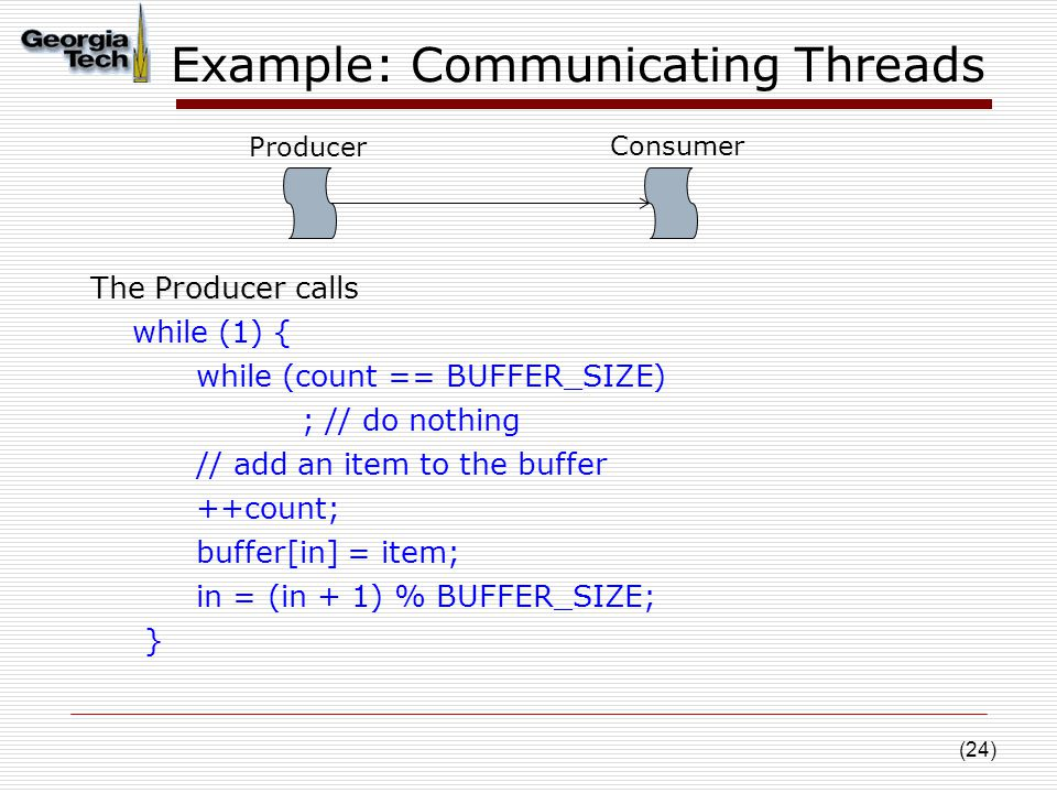 (24) Example: Communicating Threads Producer The Producer calls while (1) { while (count == BUFFER_SIZE) ; // do nothing // add an item to the buffer ++count; buffer[in] = item; in = (in + 1) % BUFFER_SIZE; } Producer Consumer