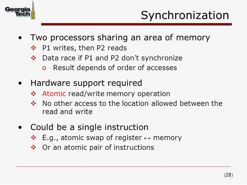 (28) Synchronization Two processors sharing an area of memory  P1 writes, then P2 reads  Data race if P1 and P2 don't synchronize oResult depends of order of accesses Hardware support required  Atomic read/write memory operation  No other access to the location allowed between the read and write Could be a single instruction  E.g., atomic swap of register ↔ memory  Or an atomic pair of instructions