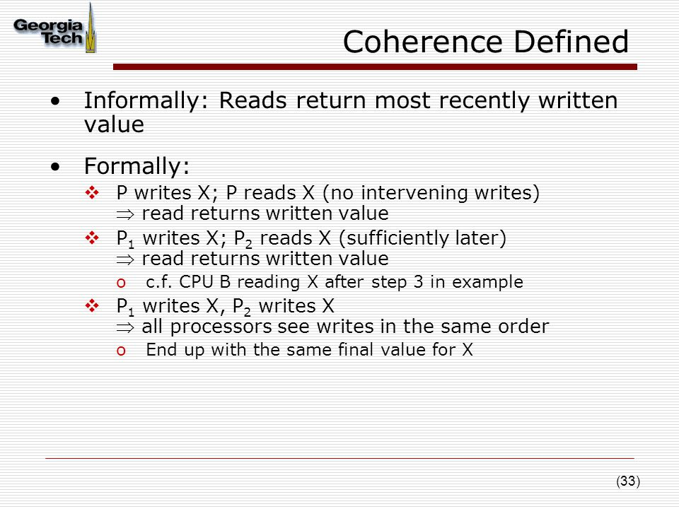 (33) Coherence Defined Informally: Reads return most recently written value Formally:  P writes X; P reads X (no intervening writes)  read returns written value  P 1 writes X; P 2 reads X (sufficiently later)  read returns written value oc.f.