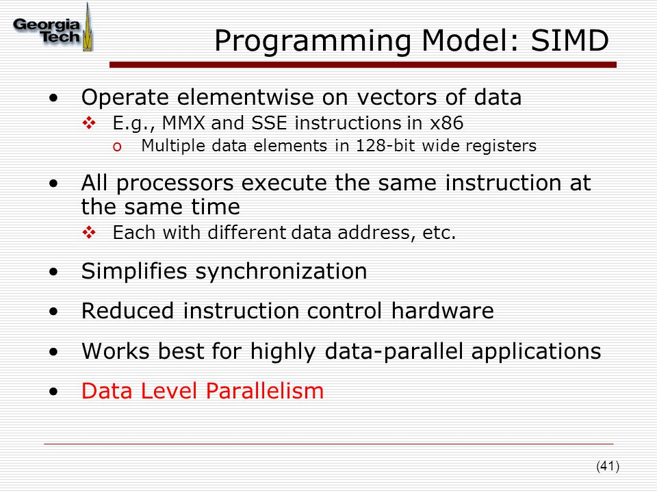 (41) Programming Model: SIMD Operate elementwise on vectors of data  E.g., MMX and SSE instructions in x86 oMultiple data elements in 128-bit wide registers All processors execute the same instruction at the same time  Each with different data address, etc.