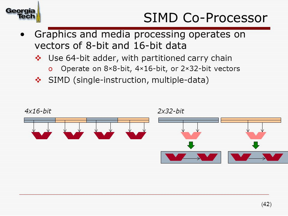 (42) SIMD Co-Processor Graphics and media processing operates on vectors of 8-bit and 16-bit data  Use 64-bit adder, with partitioned carry chain oOperate on 8×8-bit, 4×16-bit, or 2×32-bit vectors  SIMD (single-instruction, multiple-data) 4x16-bit2x32-bit